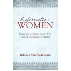 Reformation Women - Sixteenth-Century Figures Who Shaped Christianity's Rebirth