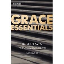 Grace Essentials- Born Slaves The Bondage of the Will