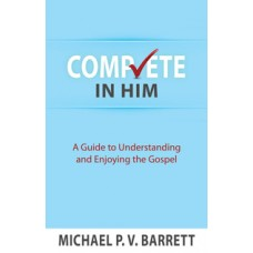 Complete in Him - A Guide to Understand and Enjoying the Gospel