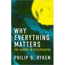 Why Everything Matters- The Gospel In Ecclesiastes