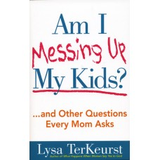Am I Messing Up My Kids? . . . and Other Questions Every Mom Asks