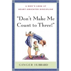 """Don't Make Me Count to Three!"": A Mom's Look at Heart-Oriented Discipline"