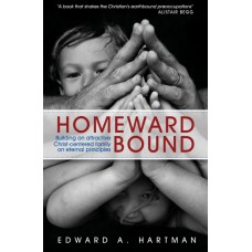 Homeward Bound: Building an Attractive Christ-Centered Family on Eternal Principles