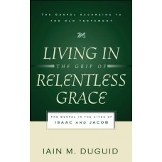 Living in the Grip of Relentless Grace: The Gospel in the Lives of Isaac and Jacob