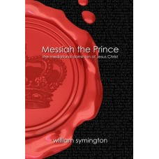 Messiah the Prince: the Mediatorial Dominion of Jesus Christ