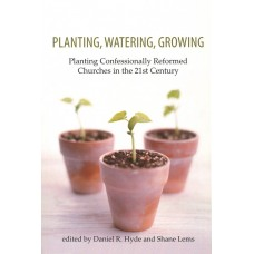 Planting Watering Growing: Planting Confessionally Reformed Chruches in the 21st Century